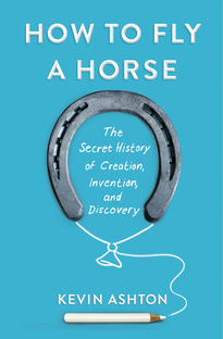How to Fly a Horse The Secret History of Creation, Invention, and Discovery