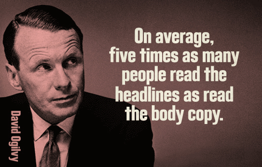 David Ogilvy Quote: On Average, five times as many people read the headlines as read the body copy.